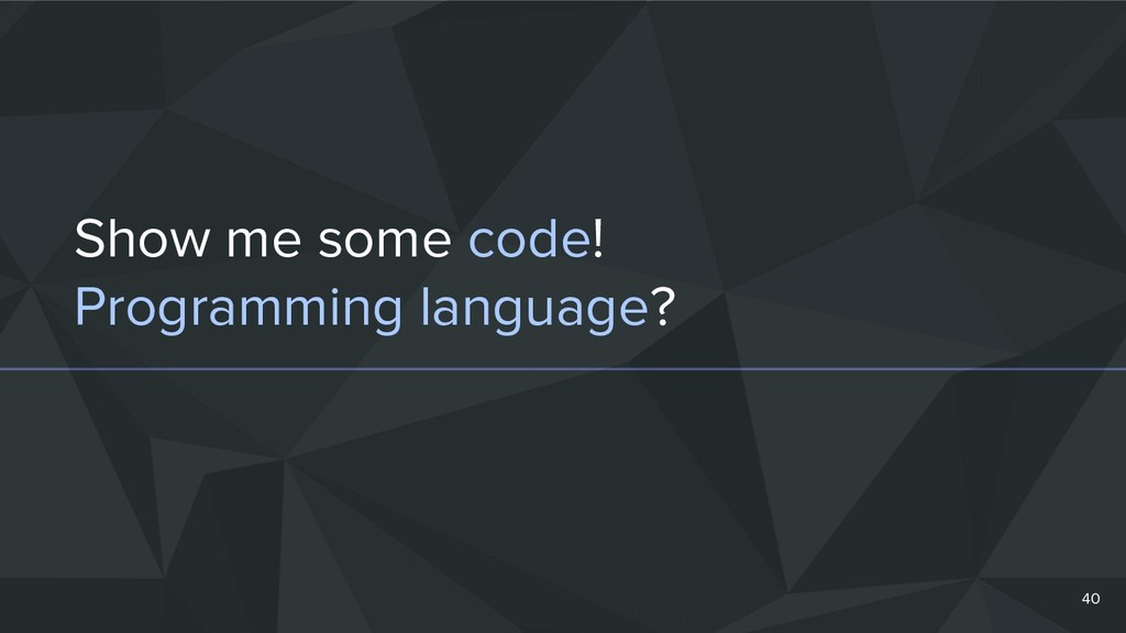 Show me some code! Programming language? 40