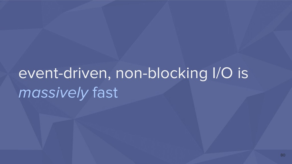 event-driven, non-blocking I/O is massively fas...