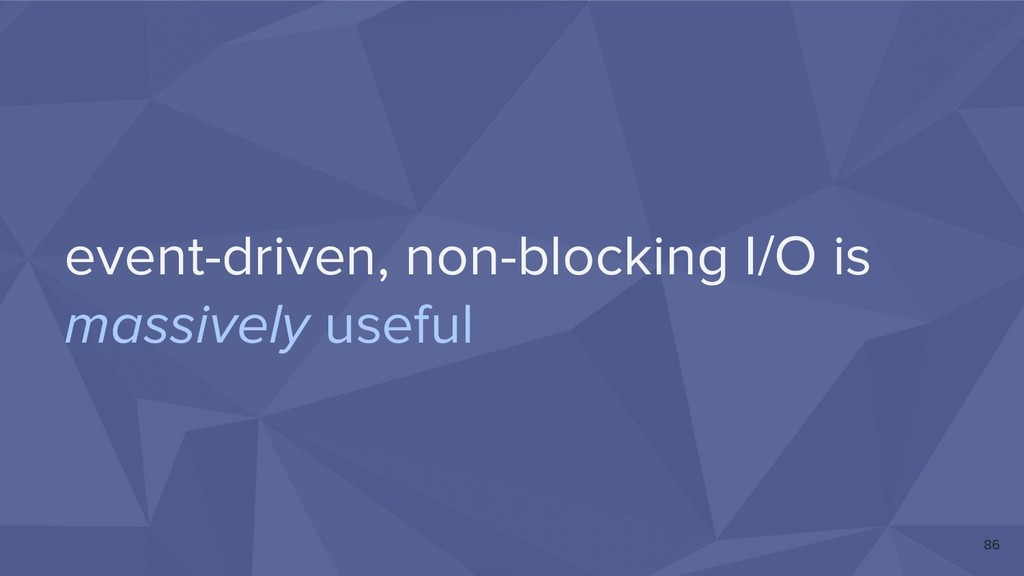 event-driven, non-blocking I/O is massively use...