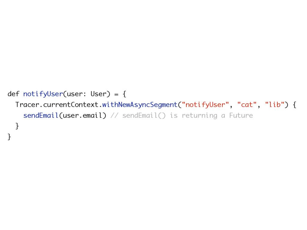 def notifyUser(user: User) = { Tracer.currentCo...