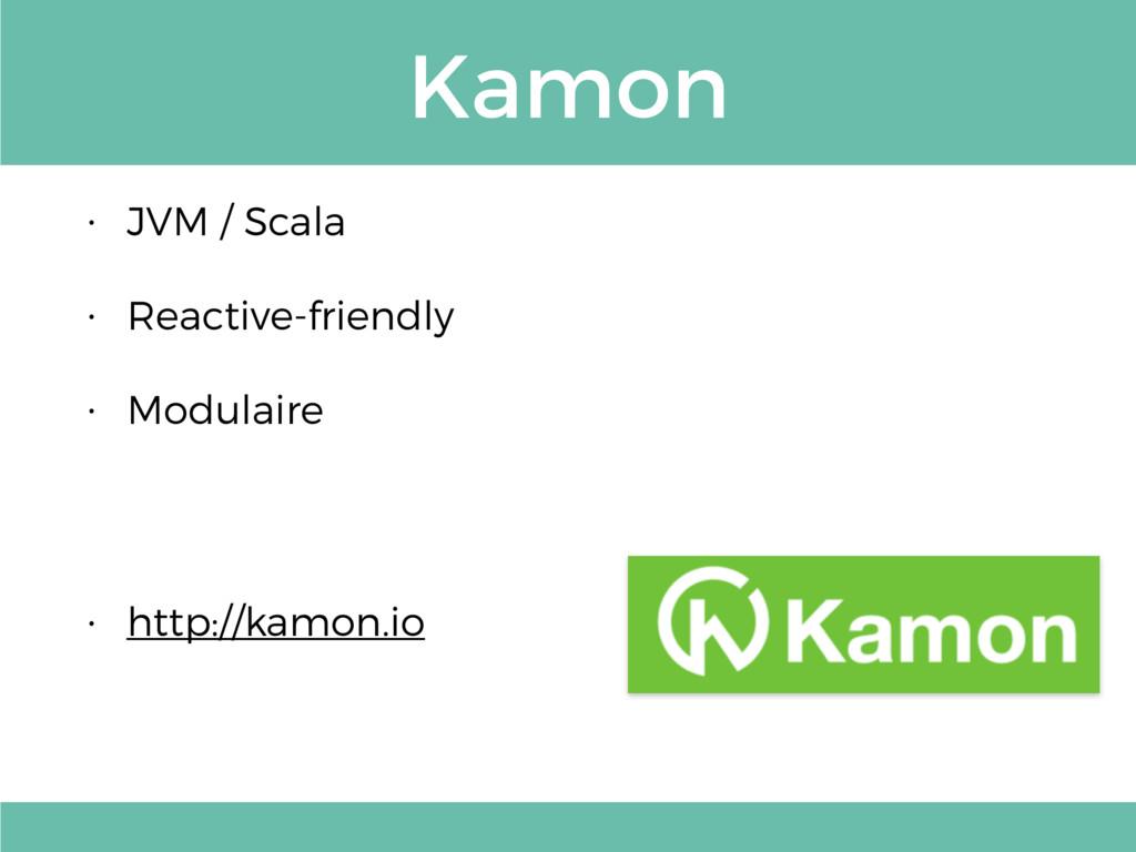 Kamon • JVM / Scala • Reactive-friendly • Modul...