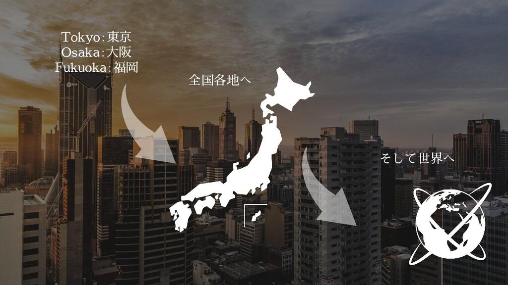 Tokyo:東京 Osaka:大阪 Fukuoka:福岡 全国各地へ そして世界へ
