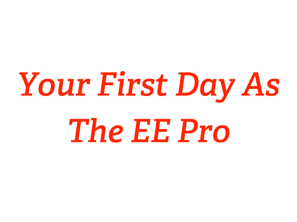 Your First Day As The EE Pro