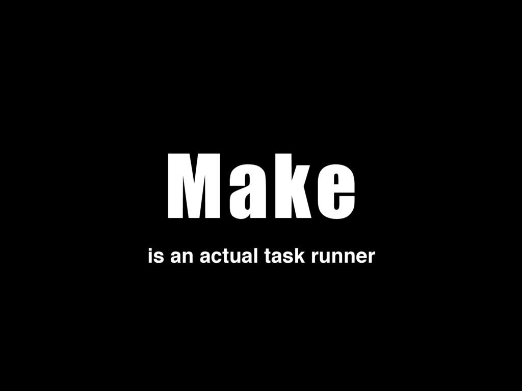 Make is an actual task runner