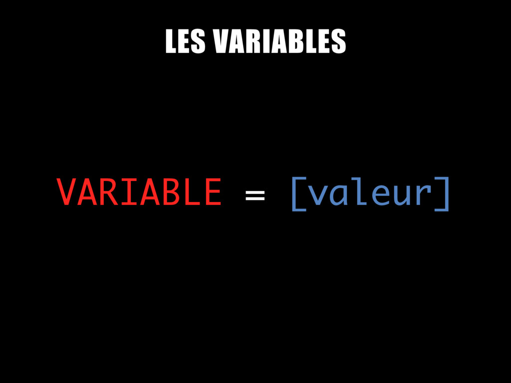 VARIABLE = [valeur] LES VARIABLES