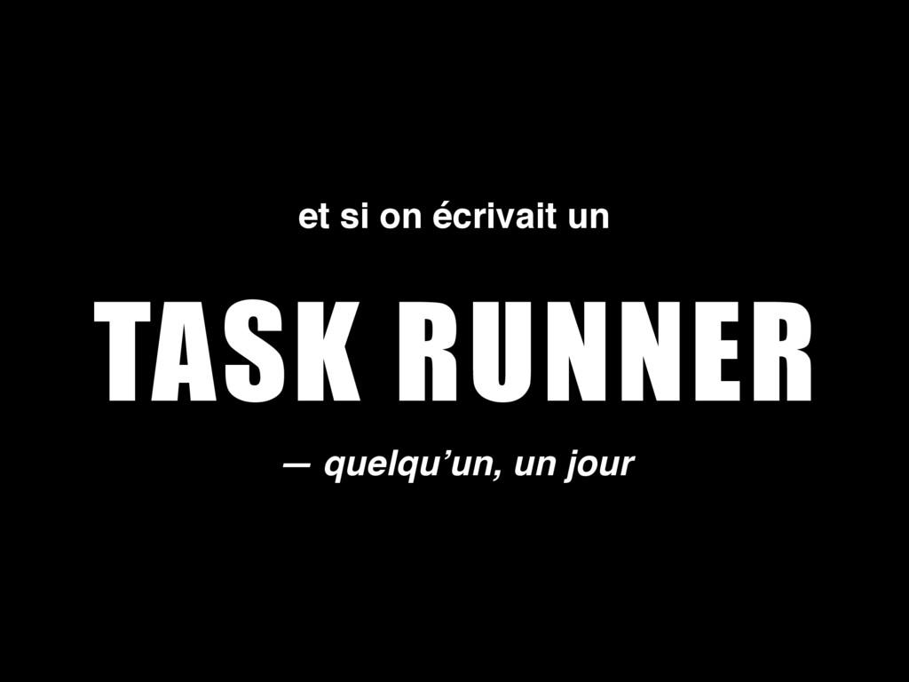 TASK RUNNER — quelqu'un, un jour et si on écriv...
