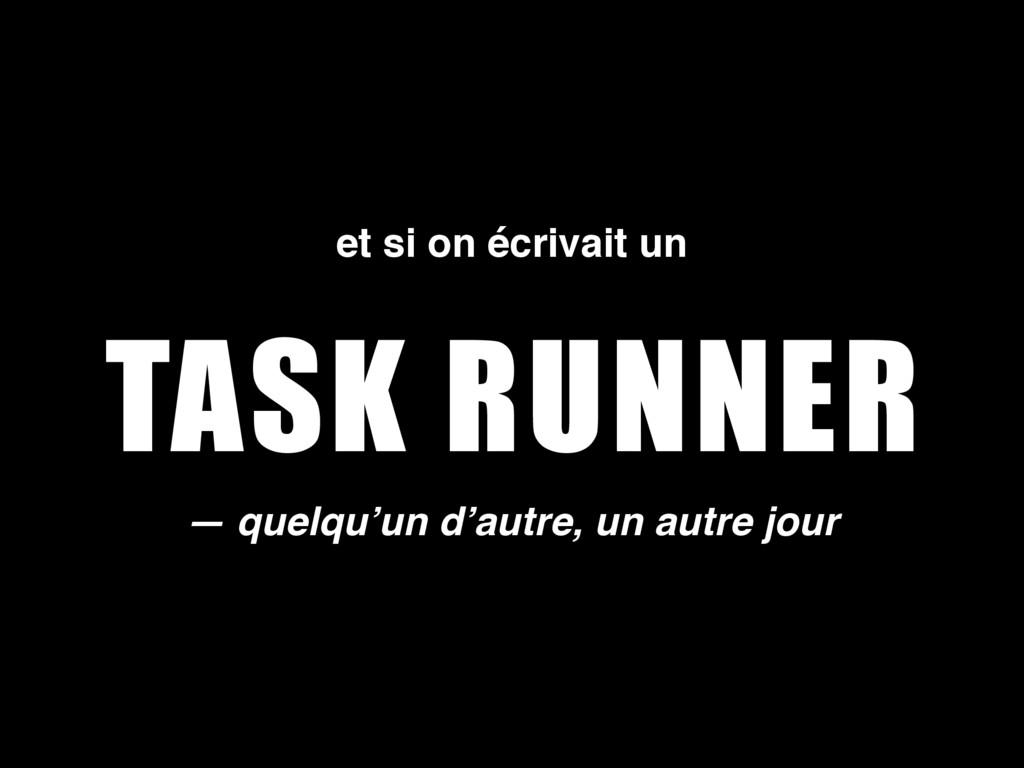 TASK RUNNER — quelqu'un d'autre, un autre jour ...