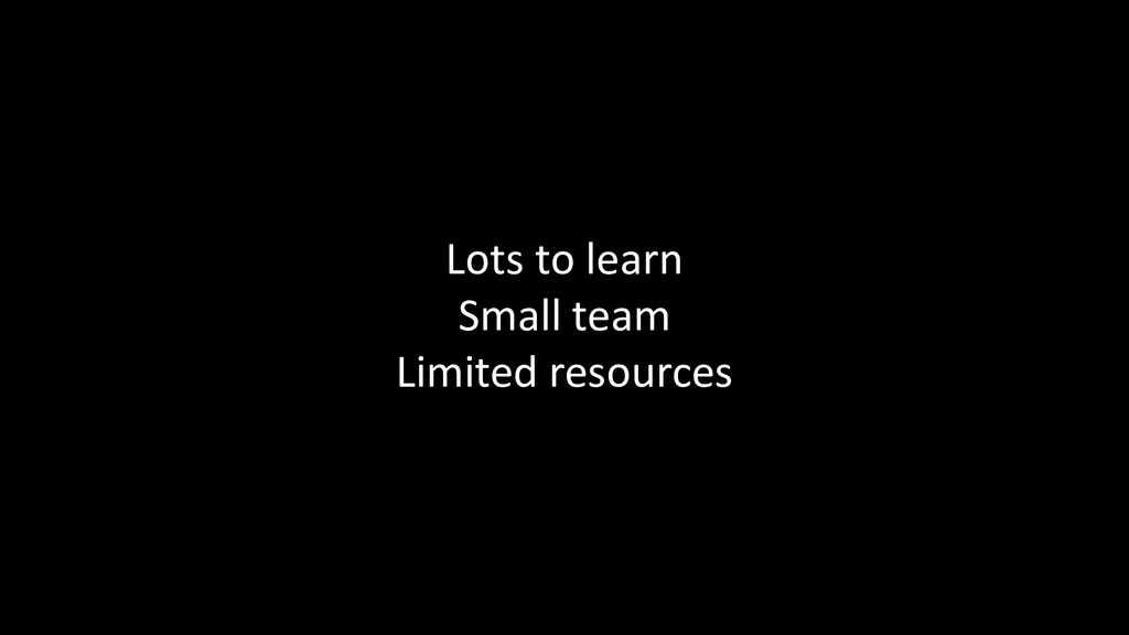 Lots to learn Small team Limited resources