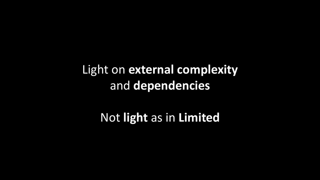 Light on external complexity and dependencies N...
