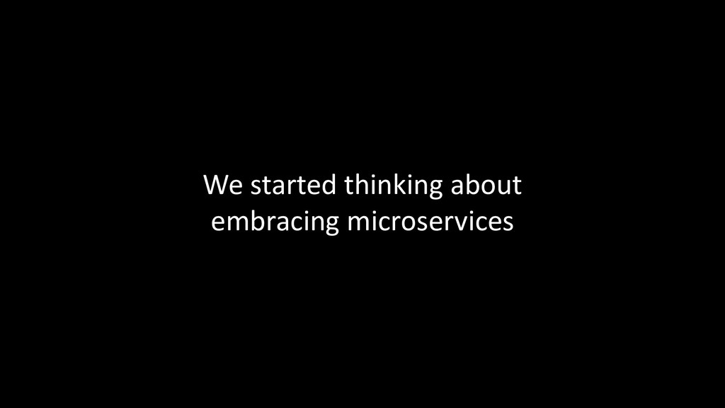 We started thinking about embracing microservic...