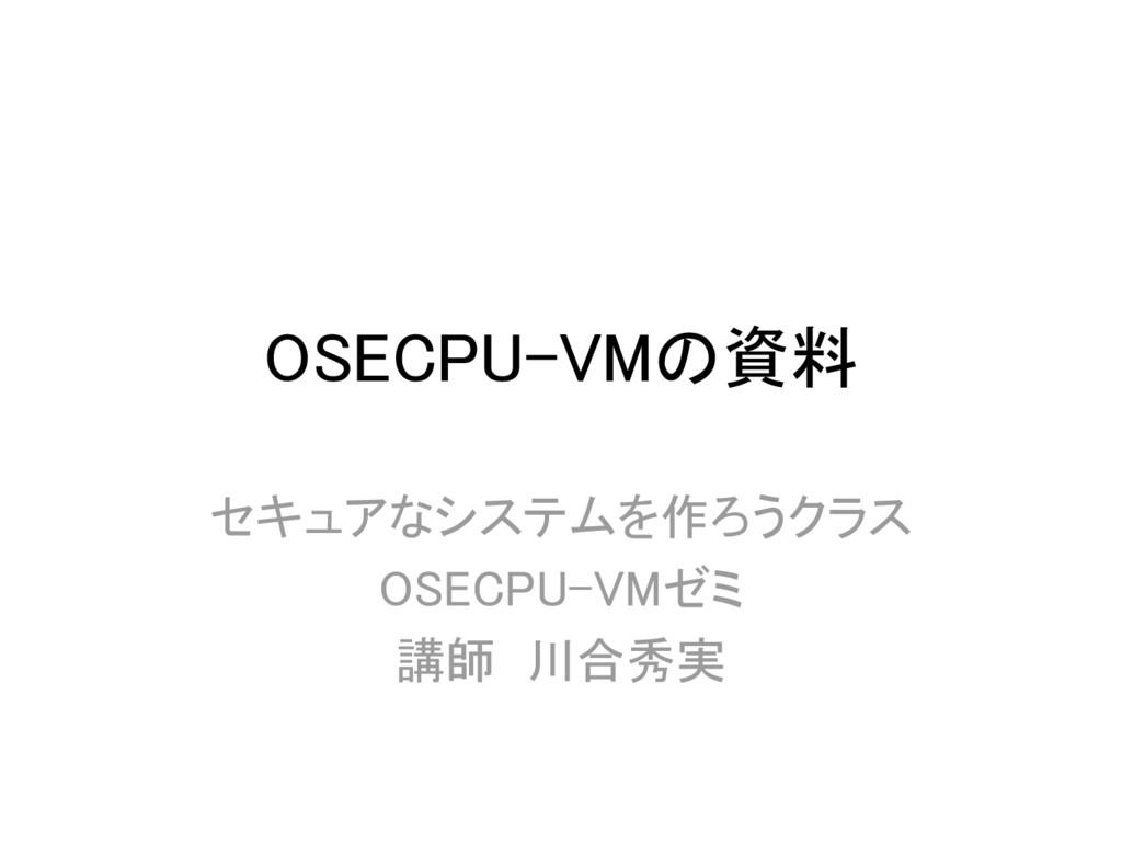 OSECPU-VMの資料 セキュアなシステムを作ろうクラス OSECPU-VMゼミ 講師 川合...