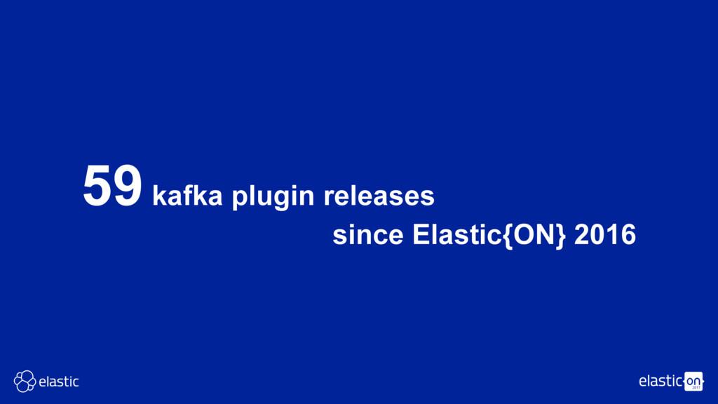 59 kafka plugin releases since Elastic{ON} 2016