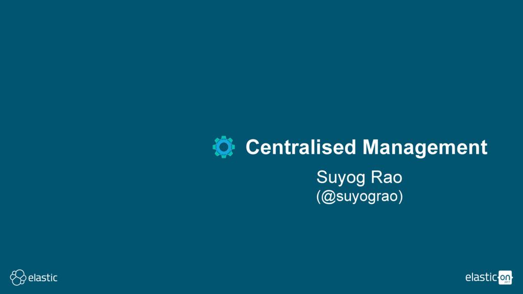 Suyog Rao (@suyograo) Centralised Management
