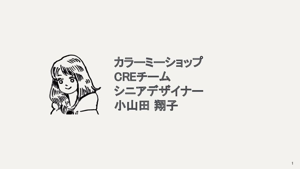1 カラーミーショップ CREチーム シニアデザイナー 小山田 翔子