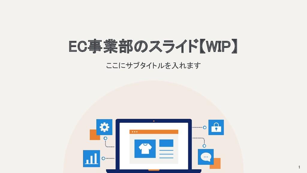 EC事業部のスライド【WIP】 ここにサブタイトルを入れます 1