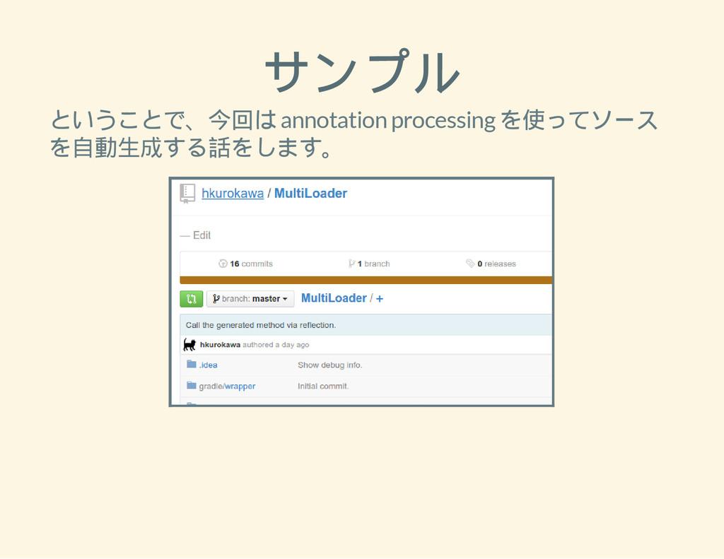 サンプル ということで、今回は annotation processing を使ってソース を...
