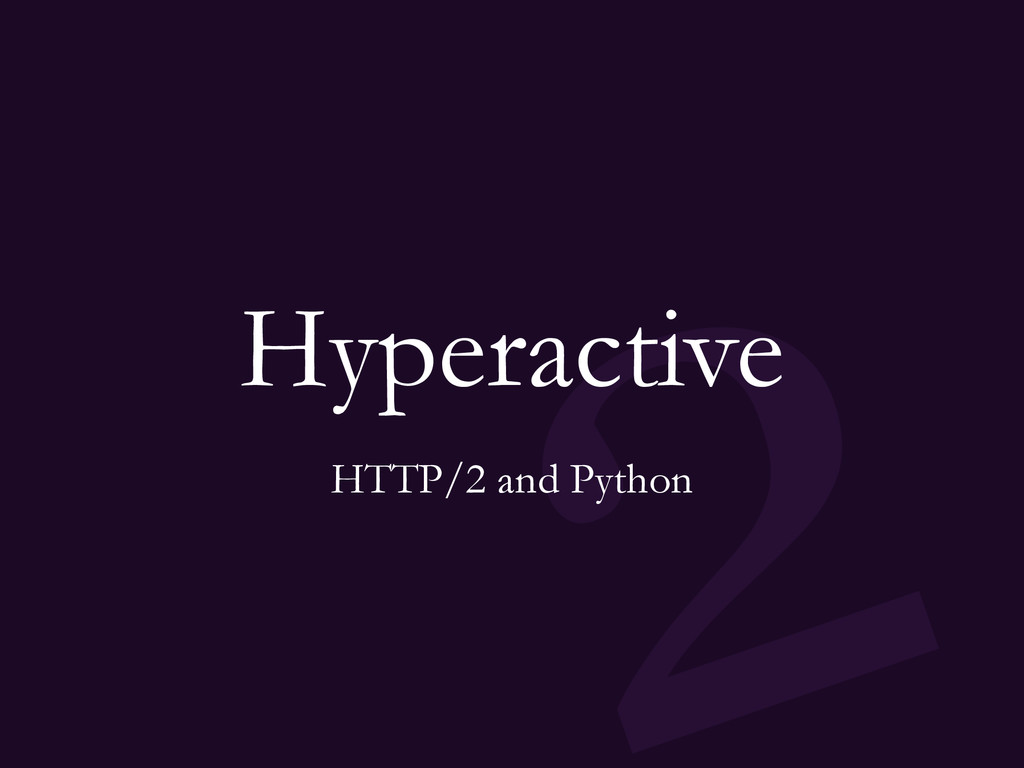2 Hyperactive HTTP/2 and Python
