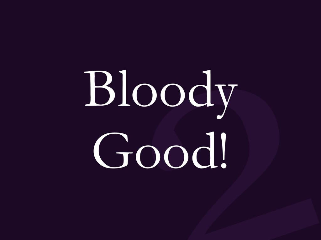 Bloody Good!