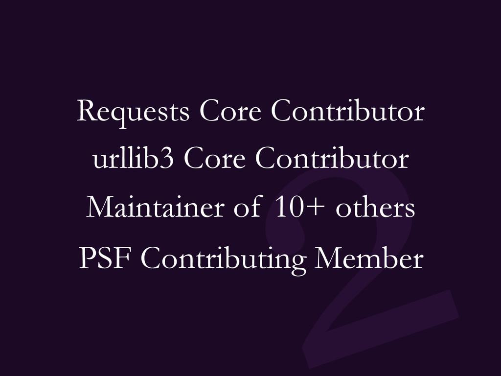 2 Requests Core Contributor urllib3 Core Contri...