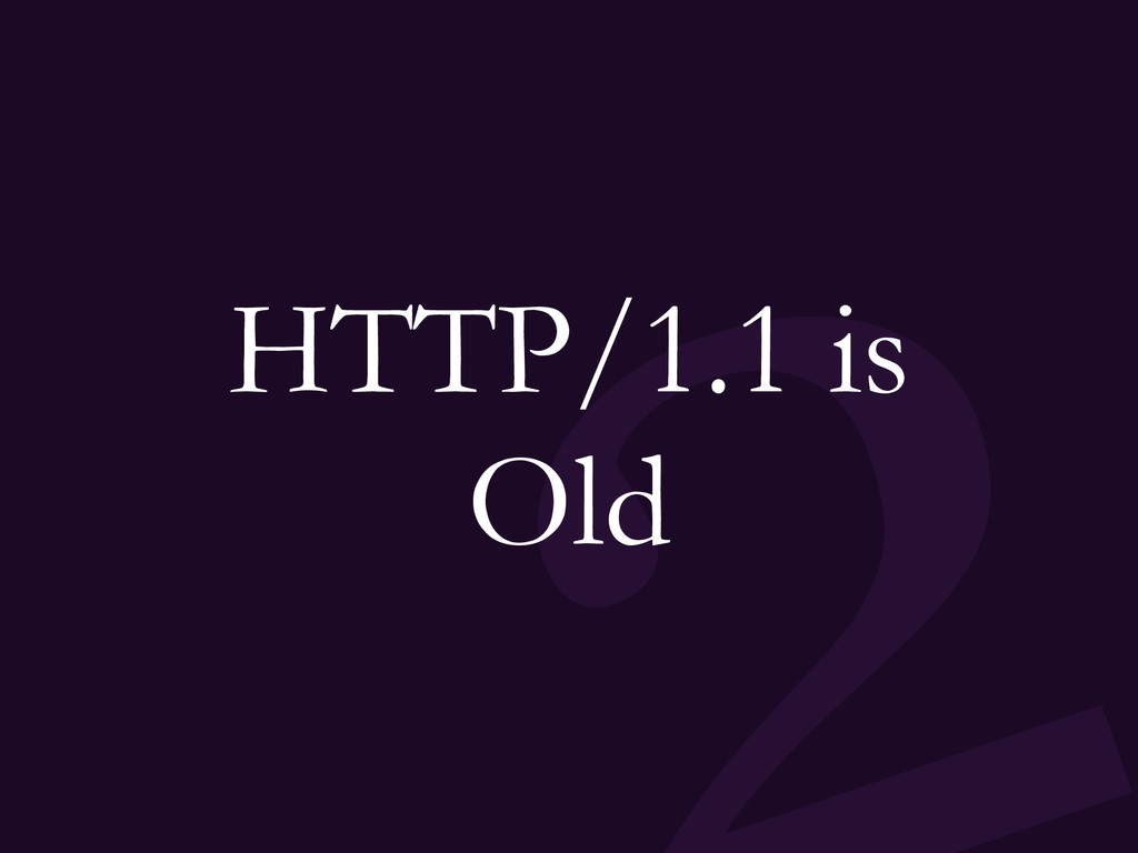 HTTP/1.1 is Old