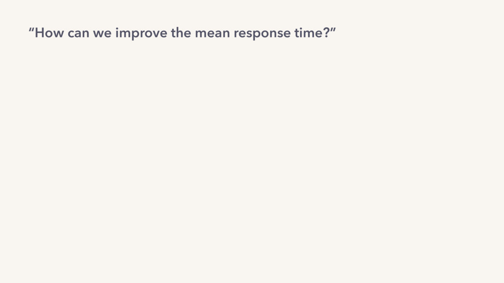 """How can we improve the mean response time?"""