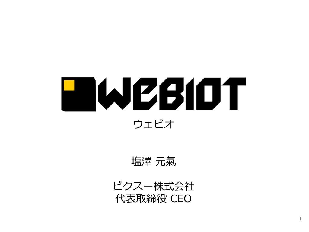 1 ウェビオ 塩澤 元氣 ピクスー株式会社 代表取締役 CEO