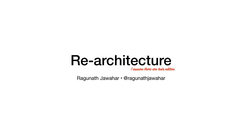 Re-architecture Ragunath Jawahar • @ragunathjaw...