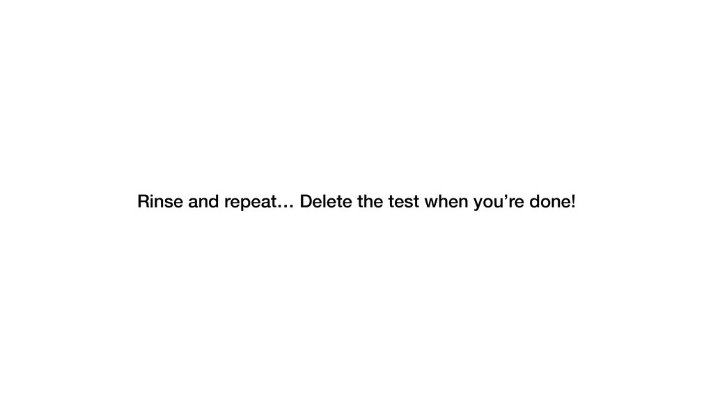 Rinse and repeat… Delete the test when you're d...