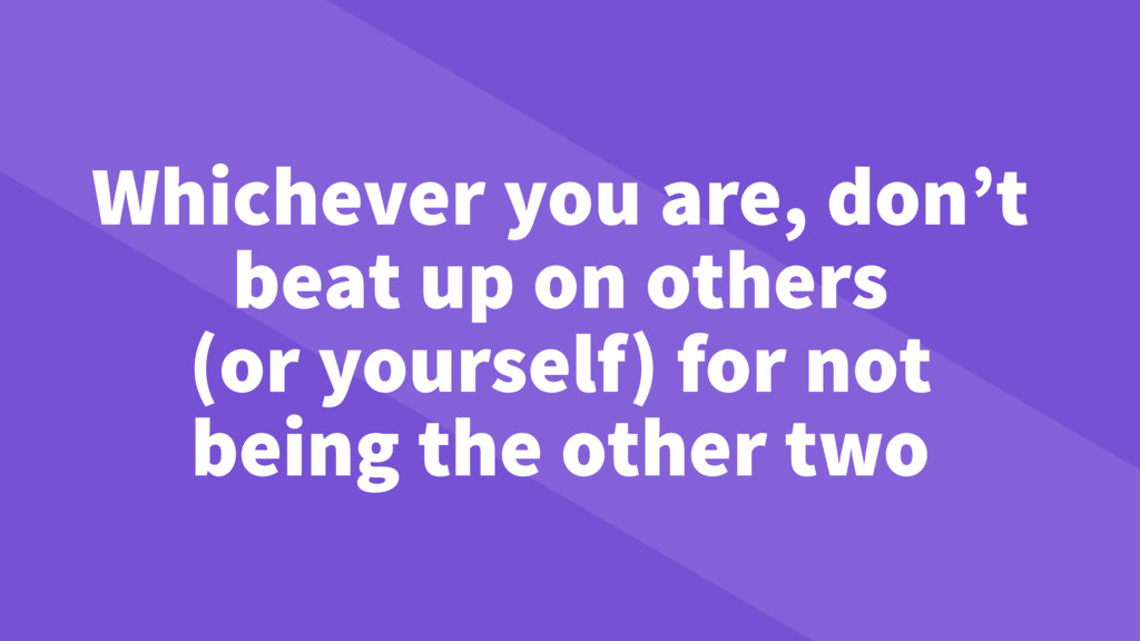 Whichever you are, don't beat up on others (or ...