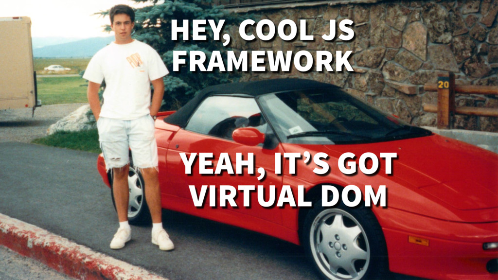 YEAH, IT'S GOT VIRTUAL DOM HEY, COOL JS FRAMEWO...