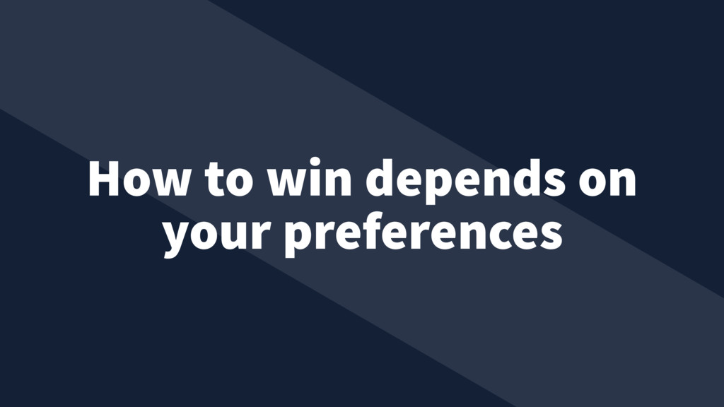 How to win depends on your preferences