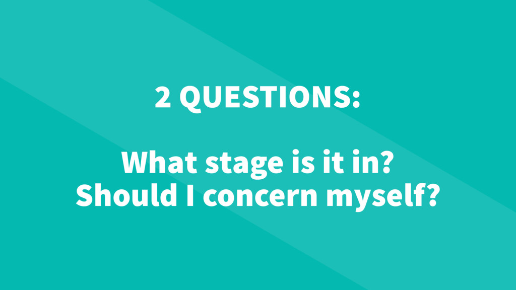 2 QUESTIONS: What stage is it in? Should I conc...