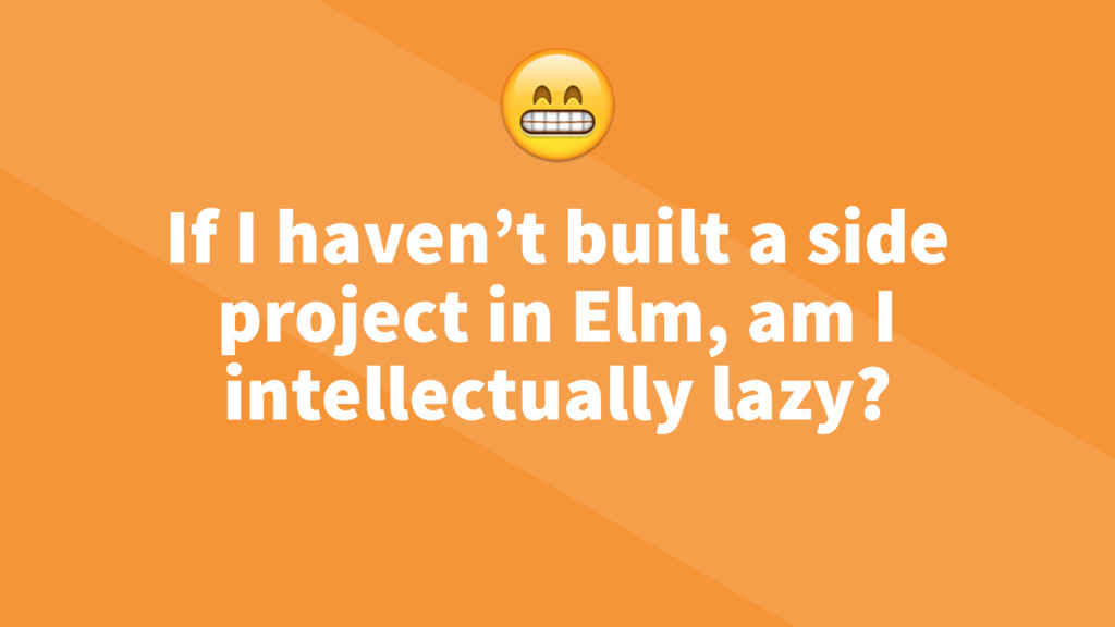 If I haven't built a side project in Elm, am I ...