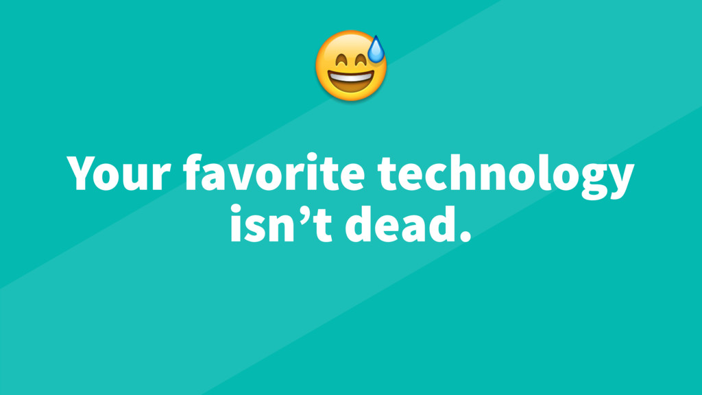 Your favorite technology isn't dead.