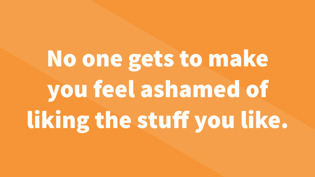No one gets to make you feel ashamed of liking ...
