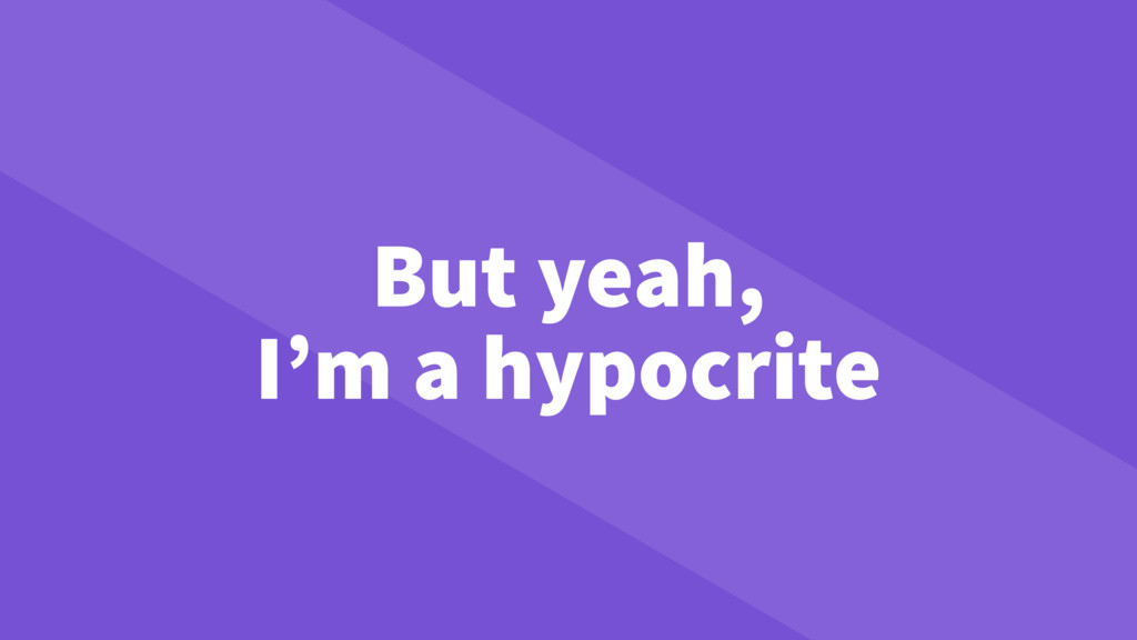 But yeah, I'm a hypocrite