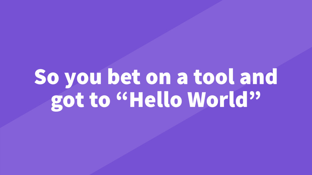 "So you bet on a tool and got to ""Hello World"""