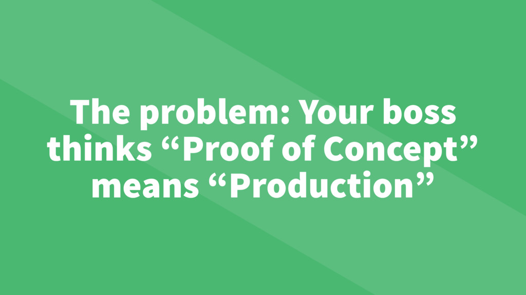 "The problem: Your boss thinks ""Proof of Concept..."