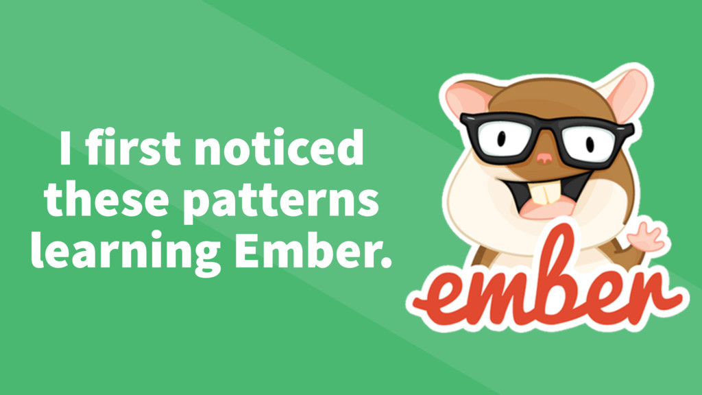 I first noticed these patterns learning Ember.