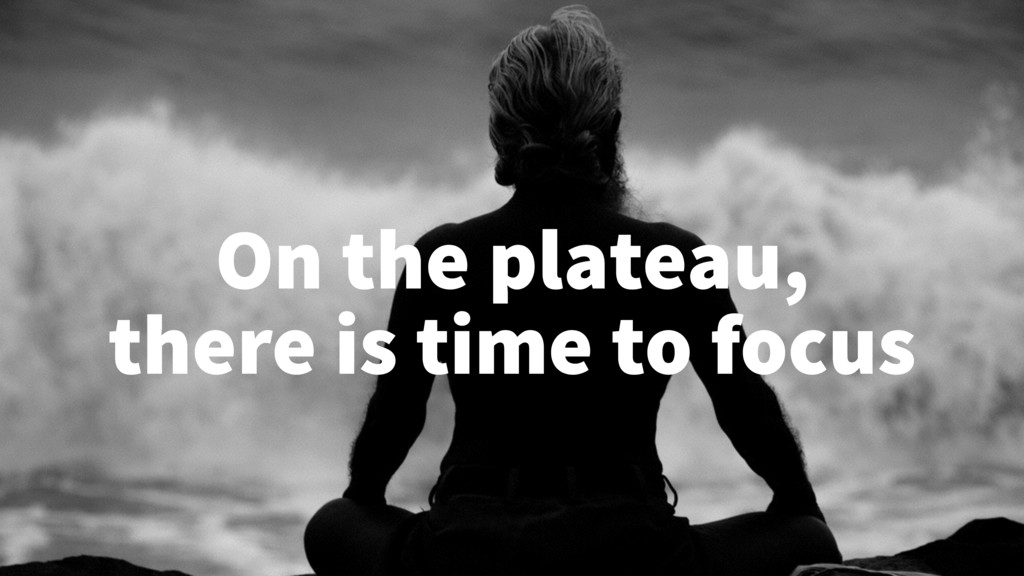 On the plateau, there is time to focus