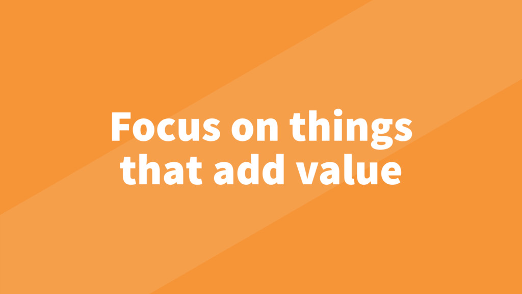 Focus on things that add value