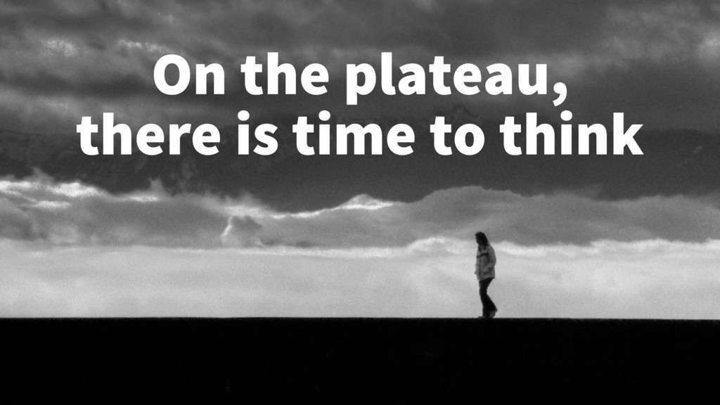 On the plateau, there is time to think