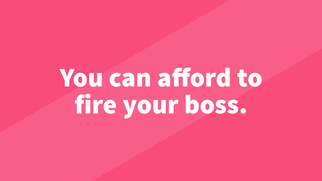 You can afford to fire your boss.