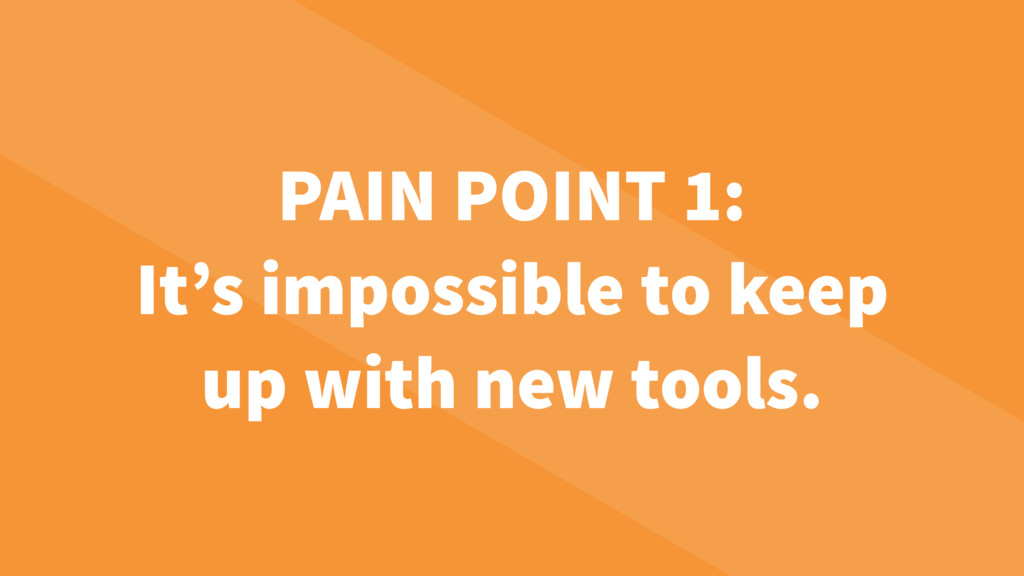 PAIN POINT 1: It's impossible to keep up with n...