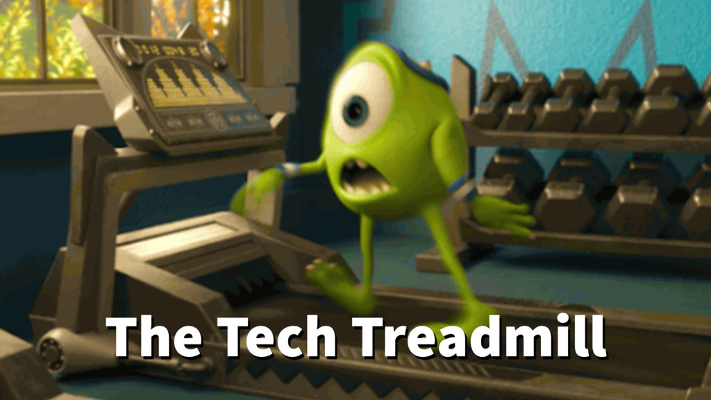 The Tech Treadmill