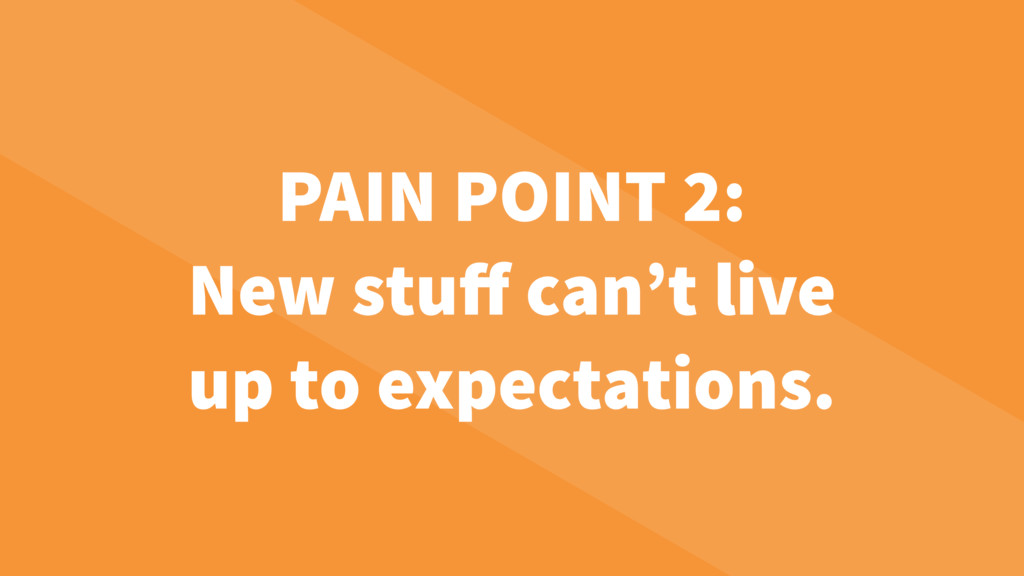 PAIN POINT 2: New stuff can't live up to expecta...