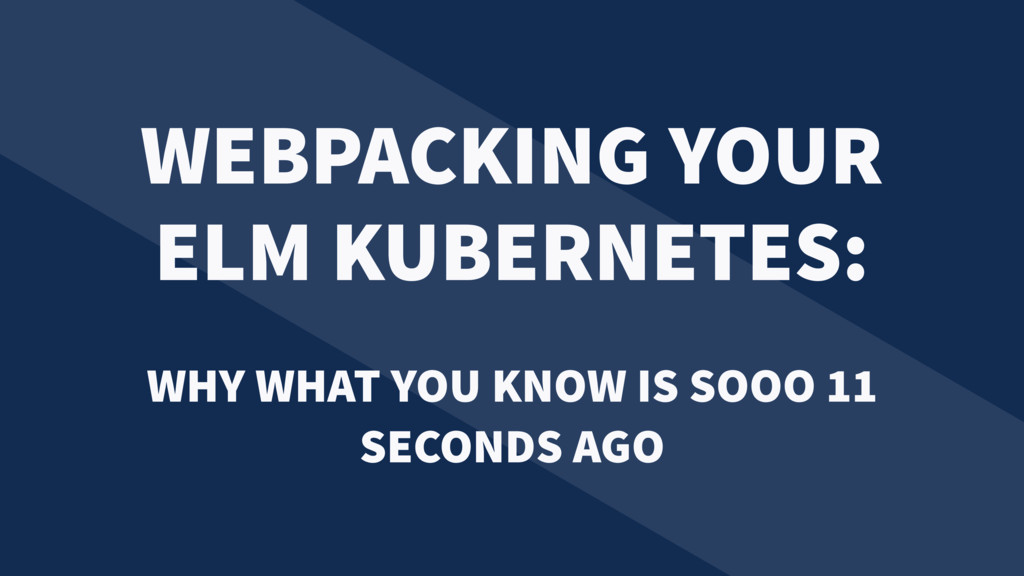 WEBPACKING YOUR ELM KUBERNETES: WHY WHAT YOU KN...