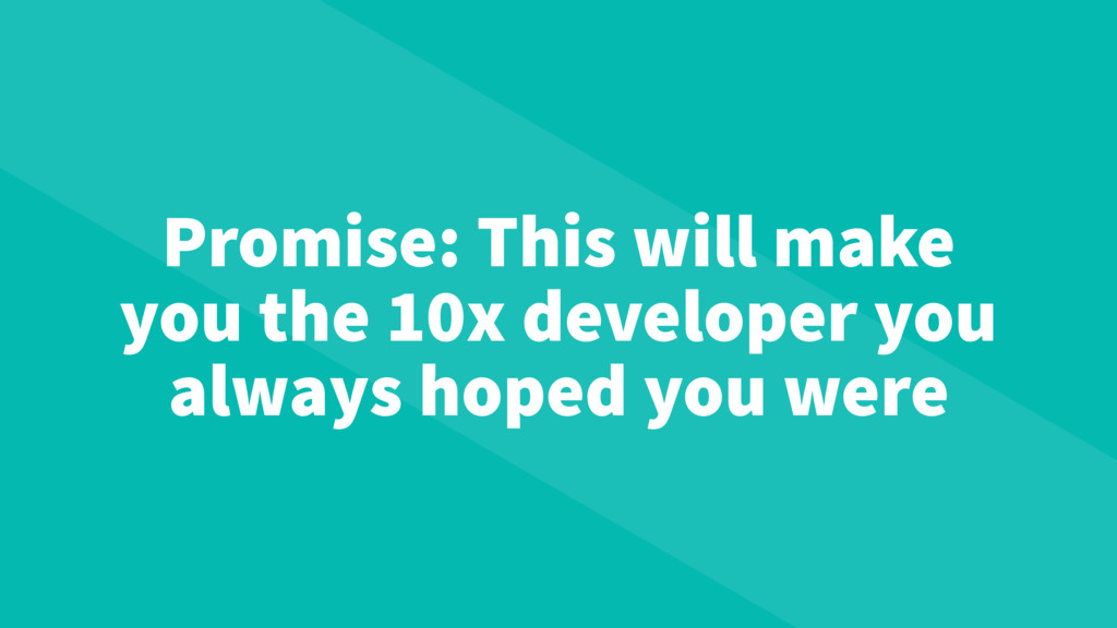 Promise: This will make you the 10x developer y...
