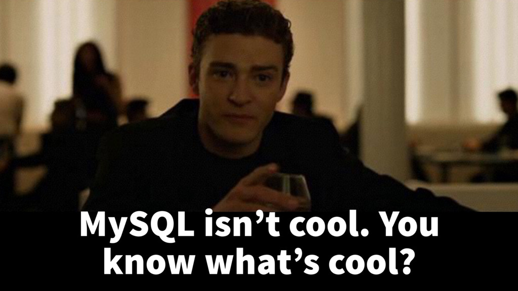 MySQL isn't cool. You know what's cool?
