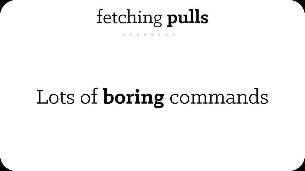 fetching pulls Lots of boring commands